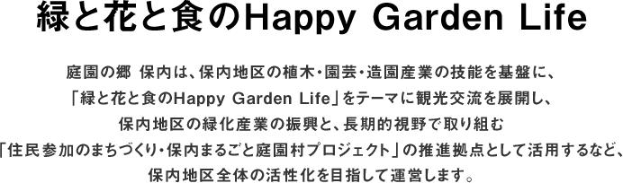 緑と花と食のHappy Garden Life庭園の郷 保内は、保内地区の植木・園芸・造園産業の技能を基盤に、「緑と花と食のHappy Garden Life」をテーマに観光交流を展開し、保内地区の緑化産業の振興と、長期的視野で取り組む「住民参加のまちづくり・保内まるごと庭園村プロジェクト」の推進拠点として活用するなど、保内地区全体の活性化を目指して運営します。